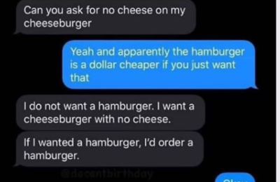 PSA: A cheeseburger without cheese is just a hamburger